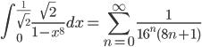 {\displaystyle \int_0^{\frac{1}{\sqrt{2}}} \frac{\sqrt{2}}{1-x^8} dx = \sum_{n=0}^{\infty} \frac{1}{16^n (8n+1)}}