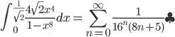{\displaystyle \int_0^{\frac{1}{\sqrt{2}}} \frac{4 \sqrt{2} x^4}{1-x^8} dx = \sum_{n=0}^{\infty}   \frac{1}{16^n (8n+5)}~\clubsuit}