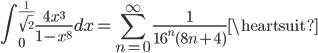 {\displaystyle \int_0^{\frac{1}{\sqrt{2}}} \frac{4x^3}{1-x^8} dx = \sum_{n=0}^{\infty}   \frac{1}{16^n (8n+4)} ~\heartsuit}