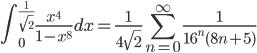 {\displaystyle \int_0^{\frac{1}{\sqrt{2}}} \frac{x^{4}}{1-x^8} dx =  \frac{1}{4 \sqrt{2}} \sum_{n=0}^{\infty}   \frac{1}{16^n (8n+5)}}