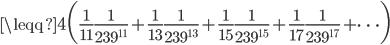 {\displaystyle \leqq 4 \biggl( \frac{1}{11}\frac{1}{239^{11}}+\frac{1}{13}\frac{1}{239^{13}}+\frac{1}{15}\frac{1}{239^{15}}+\frac{1}{17}\frac{1}{239^{17}}+ \cdots \biggr)}