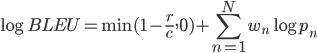 {\displaystyle \log BLEU = \min(1 - \frac{r}{c}, 0) + \sum_{n=1}^{N} w_n \log p_n}