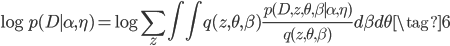 {\displaystyle \log p(D \mid \alpha,\eta) = \log \sum_z \int \int q(z, \theta,\beta)\frac{p(D, z, \theta, \beta \mid \alpha,\eta)}{q(z, \theta,\beta)} d\beta d\theta  \tag{6}}