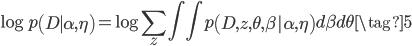 {\displaystyle \log p\left(D \mid \alpha,\eta \right) = \log \sum_z \int \int p\left(D, z, \theta, \beta | \alpha,\eta \right) d\beta d\theta  \tag{5}}
