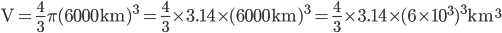 {\displaystyle \mathrm{V}= \frac{4}{3} \pi (6000 \mathrm{km})^3 =\frac{4}{3} \times 3.14 \times (6000 \mathrm{km})^3 = \frac{4}{3} \times 3.14 \times (6 \times 10^3)^3 \mathrm{km^3}}