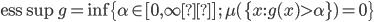 {\displaystyle \mathrm{ess} \sup g = \inf \{ \alpha \in [ 0 , \infty ] \; ; \; \mu( \{ x : g(x) \gt \alpha \} ) = 0 \} }