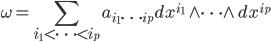 {\displaystyle \omega=\sum_{i_1 < \cdots < i_p} a_{i_1 \cdots i_p}dx^{i_1}\wedge \cdots \wedge dx^{i_p} }