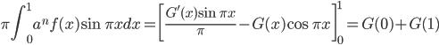 {\displaystyle \pi \int^1_0 a^n f(x) \sin \pi x dx = \biggl[ \frac{G'(x) \sin \pi x}{\pi} - G(x) \cos \pi x \biggr]^1_0=G(0)+G(1)}