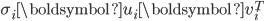 {\displaystyle \sigma_i \boldsymbol{u}_i \boldsymbol{v}_i^T }