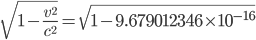 {\displaystyle \sqrt{1 - \frac{v^2}{c^2}}=\sqrt{1-9.679012346 \times 10^{-16}}}