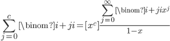 {\displaystyle \sum_{j=0}^{c}\binom{i+j}{i}=[x^c]\frac{\displaystyle\sum_{j=0}^{\infty}\binom{i+j}{i}x^j}{1-x}}