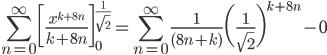 {\displaystyle \sum_{n=0}^{\infty} \biggl[ \frac{x^{k+8n}}{k+8n} \biggr]_0^{\frac{1}{\sqrt{2}}}= \sum_{n=0}^{\infty} \frac{1}{(8n+k)} \biggl(\frac{1}{\sqrt{2}} \biggr)^{k+8n}-0}