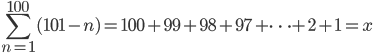 {\displaystyle \sum_{n=1}^{100}(101-n)= 100+99+98+97+  \cdots +2+1=x}