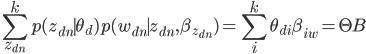 {\displaystyle \sum_{z_{dn}}^k p(z_{dn} \mid \theta_d) p(w_{dn} \mid z_{dn},\beta_{z_{dn}}) = \sum_{i}^k \theta_{di}\beta_{iw}=\Theta B}