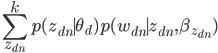 {\displaystyle \sum_{z_{dn}}^k p(z_{dn} \mid \theta_d) p(w_{dn} \mid z_{dn},\beta_{z_{dn}}) }