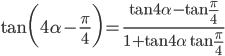 {\displaystyle \tan \biggl(4 \alpha -\frac{\pi}{4} \biggr)=\frac{\displaystyle \tan 4 \alpha -\tan \frac{\pi}{4}}{\displaystyle 1+\tan4 \alpha \tan \frac{\pi}{4}}}