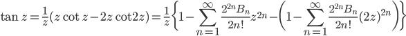 {\displaystyle \tan z =\frac{1}{z}(z\cot z-2z\cot 2z)=\frac{1}{z}\biggl\{1-\sum_{n=1}^{\infty} \frac{2^{2n}B_n}{2n!} z^{2n}-\biggl(1-\sum_{n=1}^{\infty} \frac{2^{2n}B_n}{2n!} (2z)^{2n}\biggr)\biggr\}}