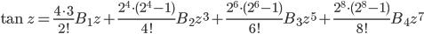 {\displaystyle \tan z =\frac{4 \cdot 3}{2!}B_1z+\frac{2^4 \cdot (2^4-1)}{4!}B_2z^3 +\frac{2^6 \cdot (2^6-1)}{6!}B_3z^5+\frac{2^8 \cdot (2^8-1)}{8!}B_4 z^{7}}