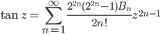 {\displaystyle \tan z =\sum_{n=1}^{\infty} \frac{2^{2n}(2^{2n}-1)B_n}{2n!} z^{2n-1}}