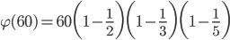 {\displaystyle \varphi(60)=60 \biggl(1-\frac{1}{2} \biggr) \biggl(1-\frac{1}{3} \biggr) \biggl(1-\frac{1}{5} \biggr)}