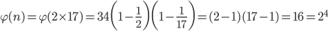 {\displaystyle \varphi(n)=\varphi(2 \times 17)=34\biggl(1-\frac{1}{2} \biggr) \biggl(1-\frac{1}{17} \biggr)=(2-1)(17-1)=16=2^4}
