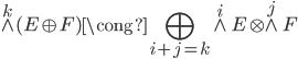 {\displaystyle \wedge^k(E \oplus F) \cong \bigoplus_{i+j=k} \wedge^i E \otimes \wedge^j F}