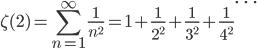 {\displaystyle \zeta(2)=\sum_{n=1}^{\infty} \frac{1}{n^2} =1+\frac{1}{2^2} +\frac{1}{3^2} +\frac{1}{4^2} \cdots}