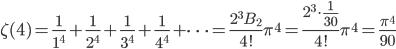 {\displaystyle \zeta(4) =\frac{1}{1^{4}}+\frac{1}{2^{4}}+\frac{1}{3^{4}}+\frac{1}{4^{4}}+\cdots =\frac{2^3 B_2}{4!} \pi^{4}=\frac{\displaystyle 2^3 \cdot \frac{1}{30}}{4!} \pi^{4}=\frac{\pi^{4}}{90}}