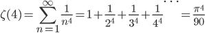 {\displaystyle \zeta(4)=\sum_{n=1}^{\infty} \frac{1}{n^4} =1+\frac{1}{2^4} +\frac{1}{3^4} +\frac{1}{4^4} \cdots =\frac{\pi^4}{90}}