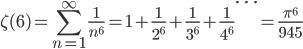 {\displaystyle \zeta(6)=\sum_{n=1}^{\infty} \frac{1}{n^6} =1+\frac{1}{2^6} +\frac{1}{3^6} +\frac{1}{4^6} \cdots =\frac{\pi^6}{945}}