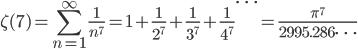 {\displaystyle \zeta(7)=\sum_{n=1}^{\infty} \frac{1}{n^7} =1+\frac{1}{2^7} +\frac{1}{3^7} +\frac{1}{4^7} \cdots =\frac{\pi^7}{2995.286 \cdots}}