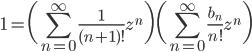 {\displaystyle 1=\biggl( \sum_{n=0} ^{\infty} \frac{1}{(n+1)! } z^n \biggr) \biggl( \sum_{n=0} ^{\infty} \frac{b_n}{n!} z^n \biggr) }