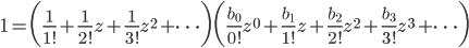 {\displaystyle 1=\biggl(\frac{1}{1!}+\frac{1}{2!}z+\frac{1}{3!}z^2+\cdots \biggr) \biggl(\frac{b_0}{0!}z^0+\frac{b_1}{1!}z+\frac{b_2}{2!}z^2+\frac{b_3}{3!}z^3+\cdots \biggr) }