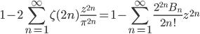 {\displaystyle 1- 2\sum_{n=1}^{\infty} \zeta(2n) \frac{z^{2n}}{\pi^{2n}} =1-\sum_{n=1}^{\infty} \frac{2^{2n}B_n}{2n!} z^{2n}}