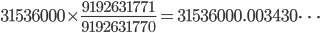 {\displaystyle 31~536~000 \times \frac{9~192~631~771}{9~192~631~770}=31~536~000.003~430 \cdots}