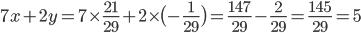 {\displaystyle 7x+2y=7 \times \frac{21}{29}+2 \times \bigl(-\frac{1}{29}\bigr)=\frac{147}{29}-\frac{2}{29}=\frac{145}{29}=5}