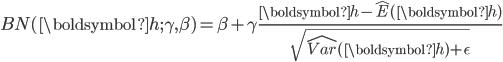 {\displaystyle BN(\boldsymbol{h} ; \gamma , \beta) = \beta + \gamma \frac{\boldsymbol{h} - \hat{E} (\boldsymbol{h})}{\sqrt{ \hat{Var}(\boldsymbol{h})+ \epsilon}}}
