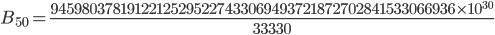 {\displaystyle B_{50}=\frac{945~98037~81912~21252~95227~43306~94937~21872~70284~15330~66936 \times 10^{30}}{33330}}