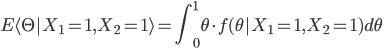 {\displaystyle E \langle \Theta | X_{1}=1, X_{2}=1 \rangle = \int ^{1}_{0} \theta \cdot f(\theta | X_{1}=1, X_{2}=1) d\theta  \\\ }