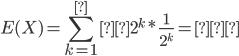 {\displaystyle E(X)=\sum_{k=1}^∞2^k*\frac{1}{2^k}=∞ }
