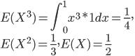 {\displaystyle E(X^3)=\int_0^1x^3*1dx=\frac{1}{4},\\E(X^2)=\frac{1}{3},E(X)=\frac{1}{2} }