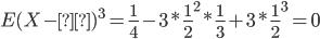 {\displaystyle E(X-μ)^3=\frac{1}{4}-3*\frac{1}{2}^2*\frac{1}{3}+3*\frac{1}{2}^3=0 }