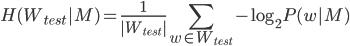 {\displaystyle H(W_{test} | M) = \frac{1}{|W_{test}|} \sum_{w \in W_{test}} -\log_2 P(w | M)}