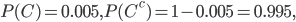 {\displaystyle P(C)=0.005,P(C^c)=1-0.005=0.995, }