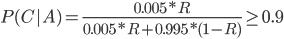 {\displaystyle P(C|A) = \frac{0.005*R}{0.005*R+0.995*(1-R)}\geq0.9 }