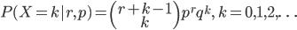 {\displaystyle P(X=k | r, p)=\left(\begin{array}{c}{r+k-1} \\ {k}\end{array}\right) p^{r} q^{k}, \quad k=0,1,2, \ldots}