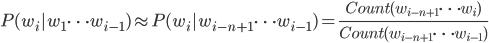 {\displaystyle P(w_i | w_1 \cdots w_{i-1}) \approx P(w_i | w_{i-n+1} \cdots w_{i-1}) = \frac{Count(w_{i-n+1} \cdots w_{i})}{Count(w_{i-n+1} \cdots w_{i-1})}}