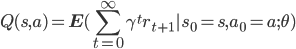 {\displaystyle Q(s, a) = \mathbf{E}( \sum_{t=0}^{\infty}\gamma^{t} r_{t+1} | s_0 = s, a_0 = a ; \theta) }