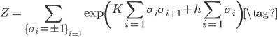 {\displaystyle Z= \sum_{\{\sigma_i =\pm 1 \}_{i=1}} \exp \left(K\sum_{i=1} \sigma_{i} \sigma_{i+1}+h\sum_{i=1} \sigma_{i} \right) \tag{}}
