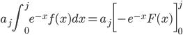 {\displaystyle a_j \int_0^j e^{-x} f(x)dx=a_j \biggl[-e^{-x}F(x) \biggr]_0^j}